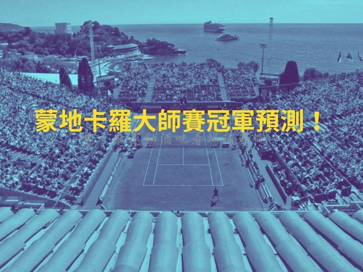 【蒙地卡羅大師賽】冠軍預測:納達爾地位動搖?